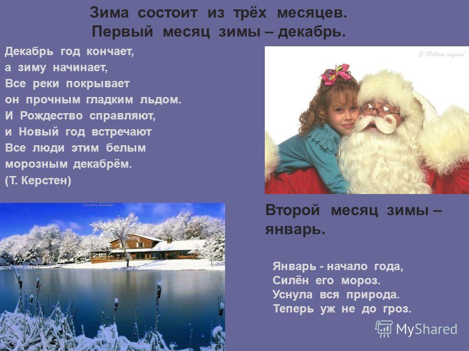 Зима состоит из трёх месяцев. Первый месяц зимы – декабрь. Декабрь год кончает, а зиму начинает, Все реки покрывает он прочным гладким льдом. И Рождество справляют, и Новый год встречают Все люди этим белым морозным декабрём. (Т. Керстен) Второй меся