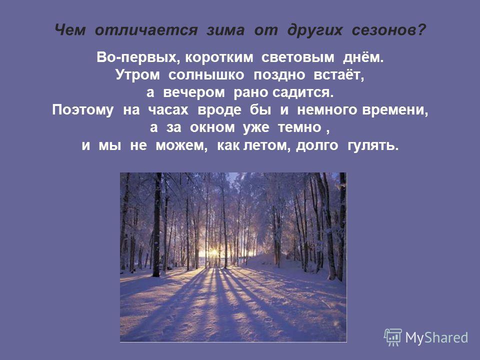 Чем отличается зима от других сезонов? Во-первых, коротким световым днём. Утром солнышко поздно встаёт, а вечером рано садится. Поэтому на часах вроде бы и немного времени, а за окном уже темно, и мы не можем, как летом, долго гулять.