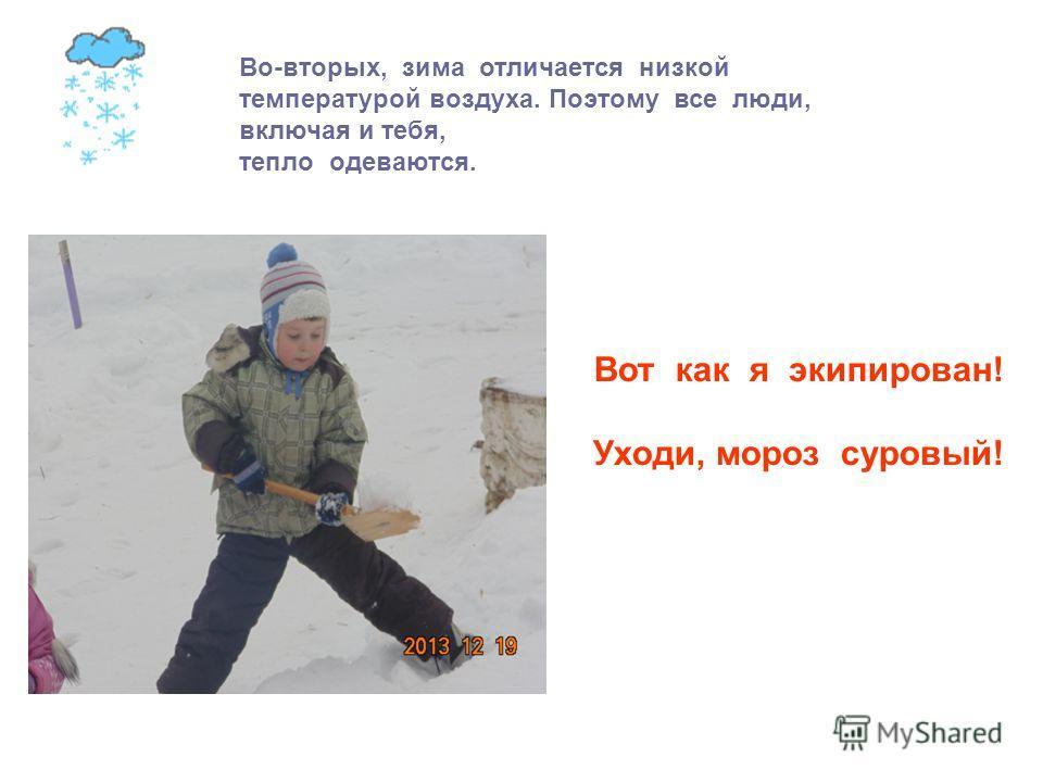 Вот как я экипирован! Уходи, мороз суровый! Во-вторых, зима отличается низкой температурой воздуха. Поэтому все люди, включая и тебя, тепло одеваются.