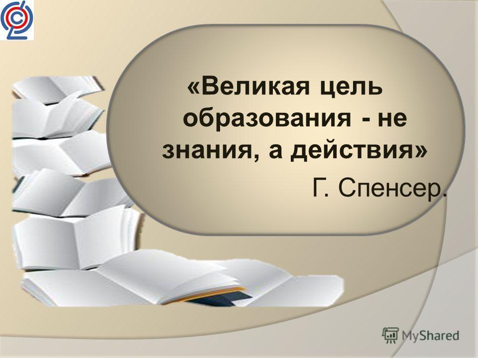 «Великая цель образования - не знания, а действия» Г. Спенсер.