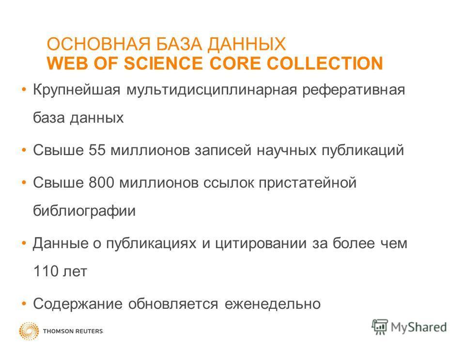 ОСНОВНАЯ БАЗА ДАННЫХ WEB OF SCIENCE CORE COLLECTION Крупнейшая мультидисциплинарная реферативная база данных Свыше 55 миллионов записей научных публикаций Свыше 800 миллионов ссылок пристатейной библиографии Данные о публикациях и цитировании за боле