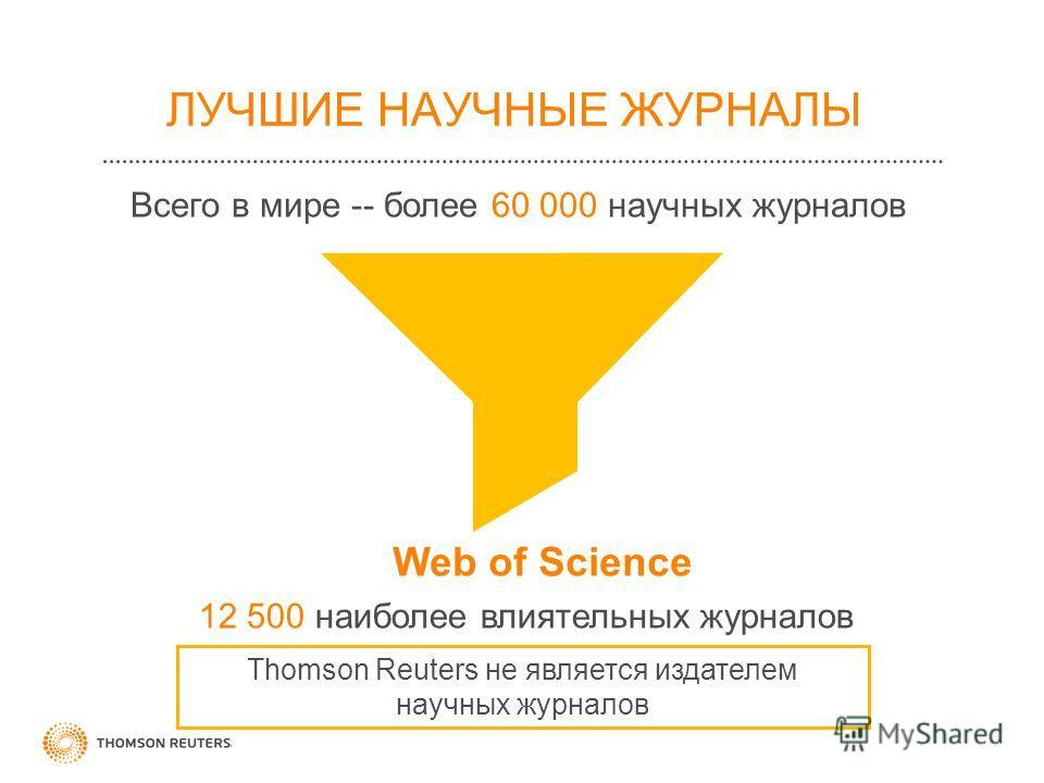 ЛУЧШИЕ НАУЧНЫЕ ЖУРНАЛЫ Всего в мире -- более 60 000 научных журналов Web of Science 12 500 наиболее влиятельных журналов Thomson Reuters не является издателем научных журналов