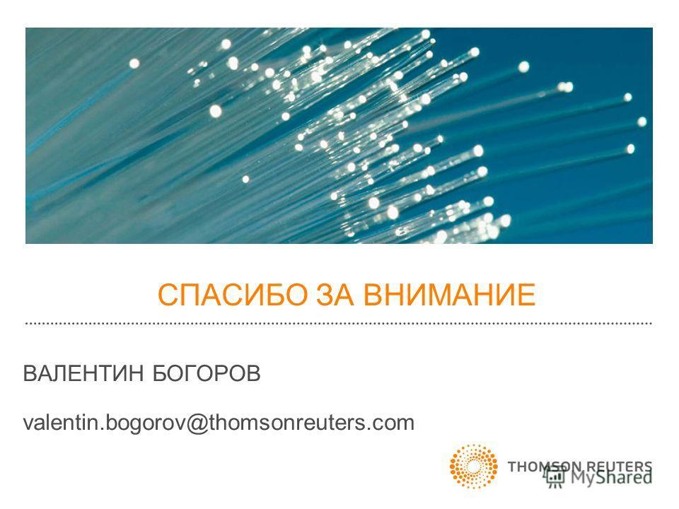 СПАСИБО ЗА ВНИМАНИЕ ВАЛЕНТИН БОГОРОВ valentin.bogorov@thomsonreuters.com