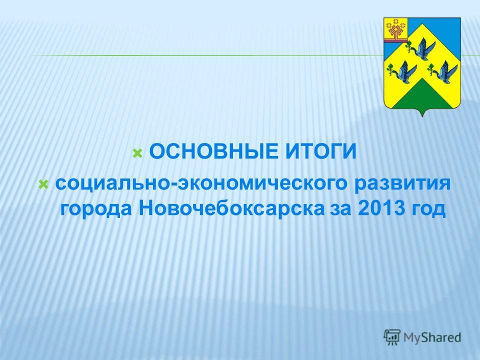 ОСНОВНЫЕ ИТОГИ социально-экономического развития города Новочебоксарска за 2013 год