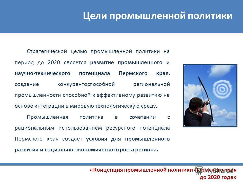 Цели промышленной политики «Концепция промышленной политики Пермского края до 2020 года» Стратегической целью промышленной политики на период до 2020 является развитие промышленного и научно-технического потенциала Пермского края, создание конкуренто