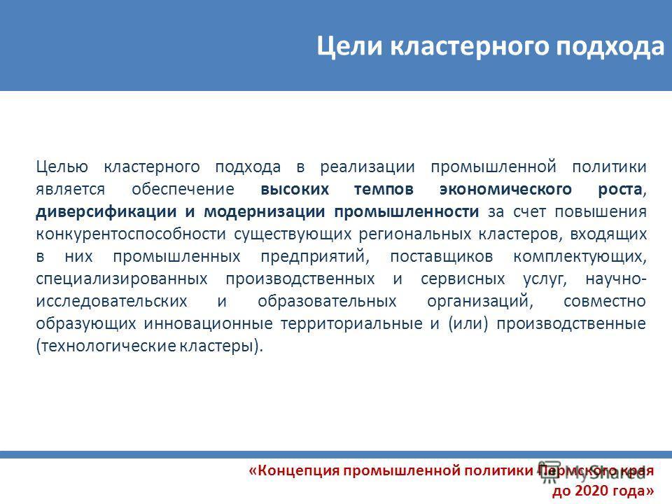 Цели кластерного подхода «Концепция промышленной политики Пермского края до 2020 года» Целью кластерного подхода в реализации промышленной политики является обеспечение высоких темпов экономического роста, диверсификации и модернизации промышленности