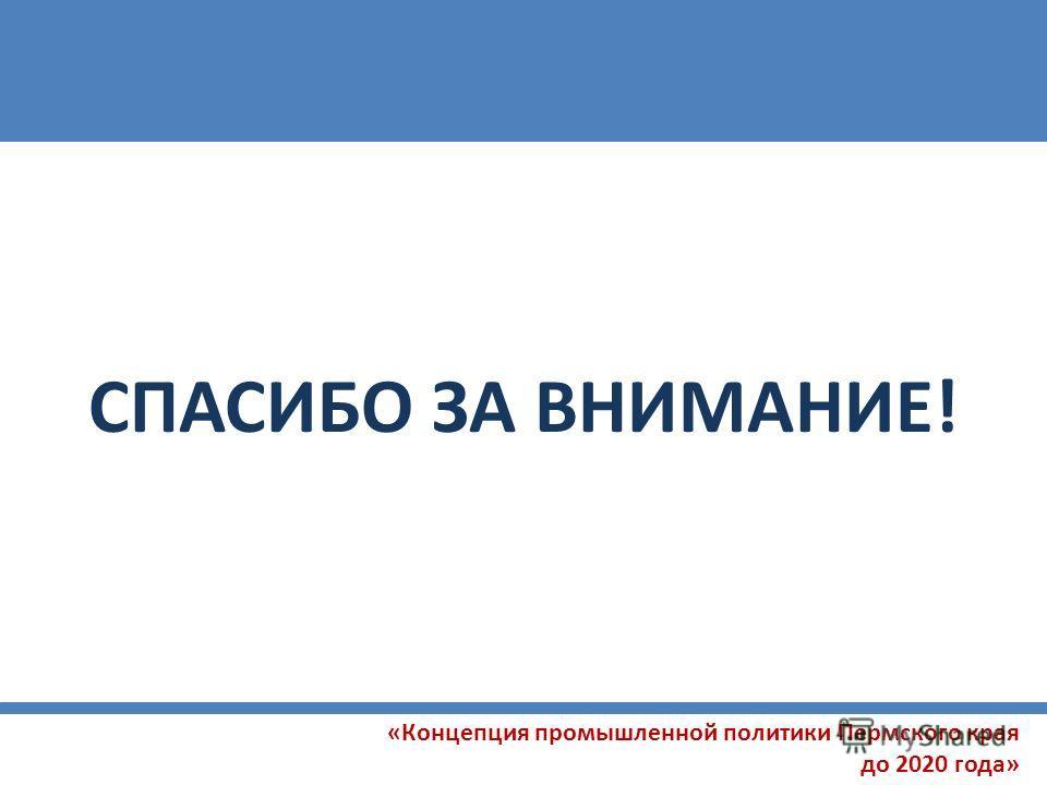 «Концепция промышленной политики Пермского края до 2020 года» СПАСИБО ЗА ВНИМАНИЕ!