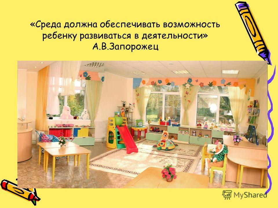 «Среда должна обеспечивать возможность ребенку развиваться в деятельности» А.В.Запорожец