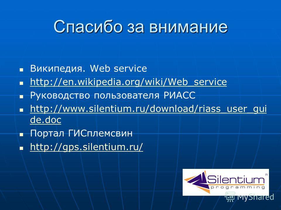 Спасибо за внимание Википедия. Web service http://en.wikipedia.org/wiki/Web_service Руководство пользователя РИАСС http://www.silentium.ru/download/riass_user_gui de.doc http://www.silentium.ru/download/riass_user_gui de.doc Портал ГИСплемсвин http:/