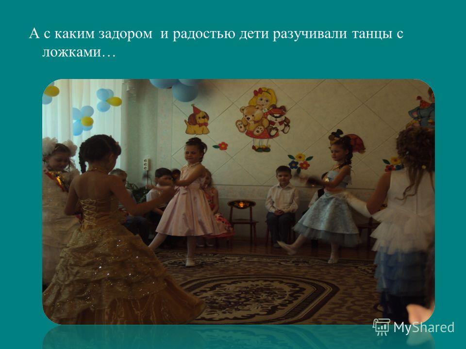 А с каким задором и радостью дети разучивали танцы с ложками…