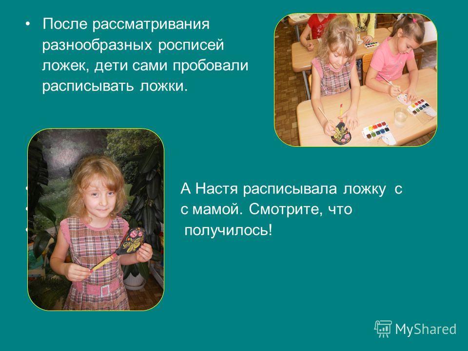 После рассматривания разнообразных росписей ложек, дети сами пробовали расписывать ложки. А Настя расписывала ложку с с мамой. Смотрите, что получилось!