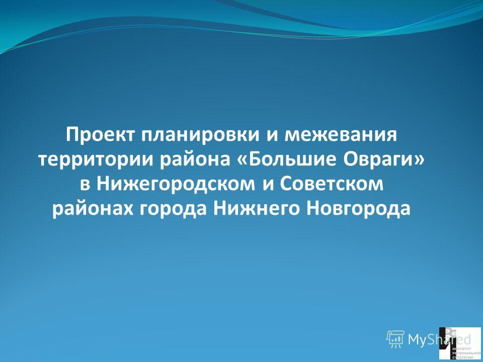 Проект планировки и межевания территории района «Большие Овраги» в Нижегородском и Советском районах города Нижнего Новгорода