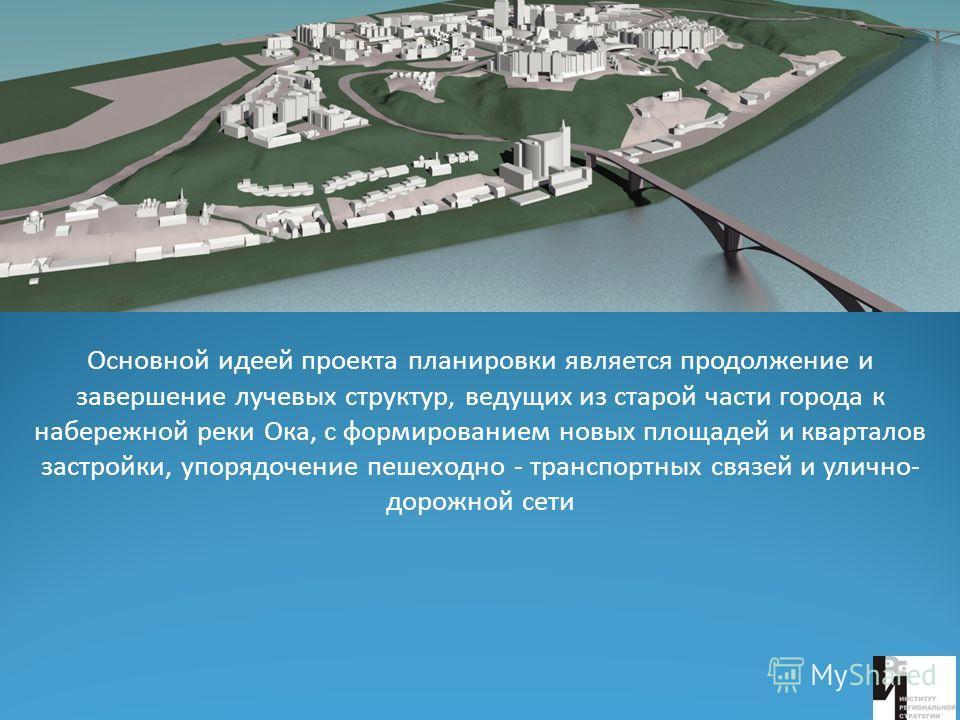 Основной идеей проекта планировки является продолжение и завершение лучевых структур, ведущих из старой части города к набережной реки Ока, с формированием новых площадей и кварталов застройки, упорядочение пешеходно - транспортных связей и улично- д