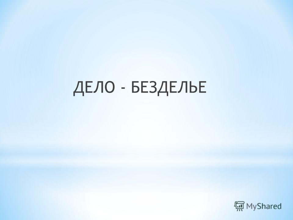 ДЕЛО - БЕЗДЕЛЬЕ