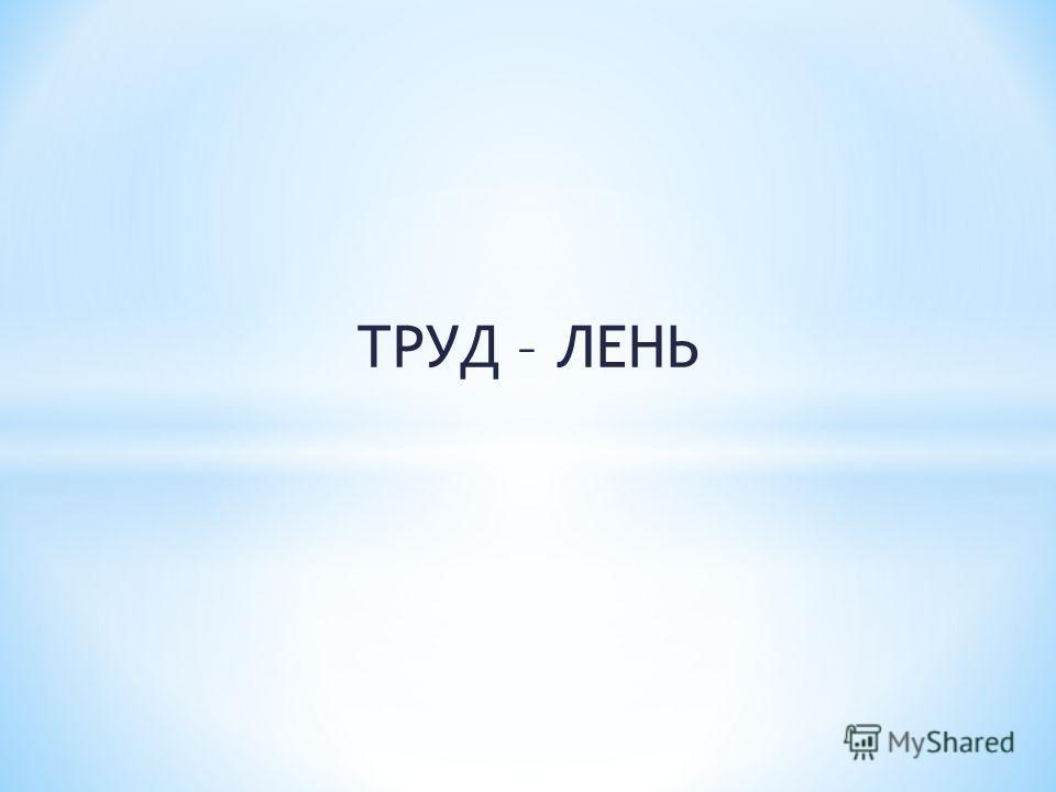 ТРУД – ЛЕНЬ