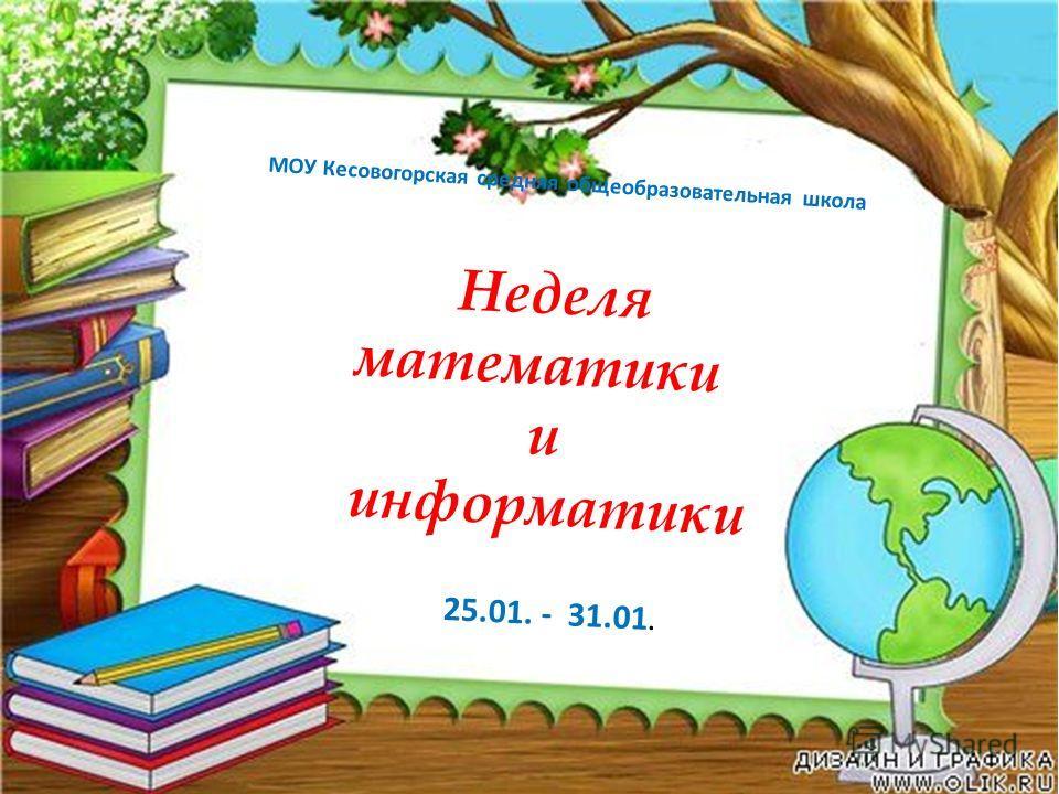 Неделя математики и информатики МОУ Кесовогорская средняя общеобразовательная школа 25.01. - 31.01.