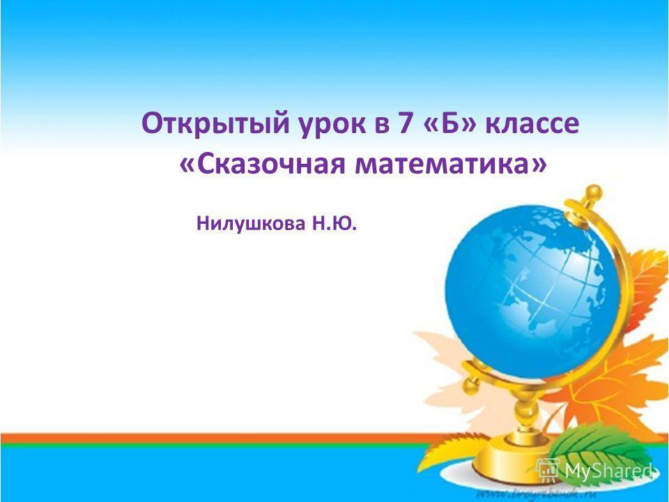 Открытый урок в 7 «Б» классе «Сказочная математика» Нилушкова Н.Ю.