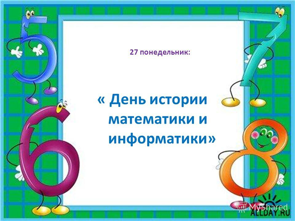 27 понедельник: « День истории математики и информатики»