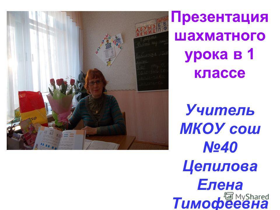 Презентация шахматного урока в 1 классе Учитель МКОУ сош 40 Цепилова Елена Тимофеевна