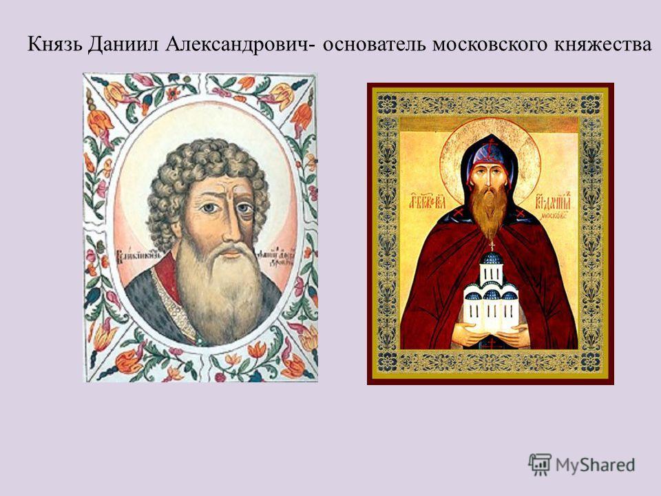 Князь Даниил Александрович- основатель московского княжества