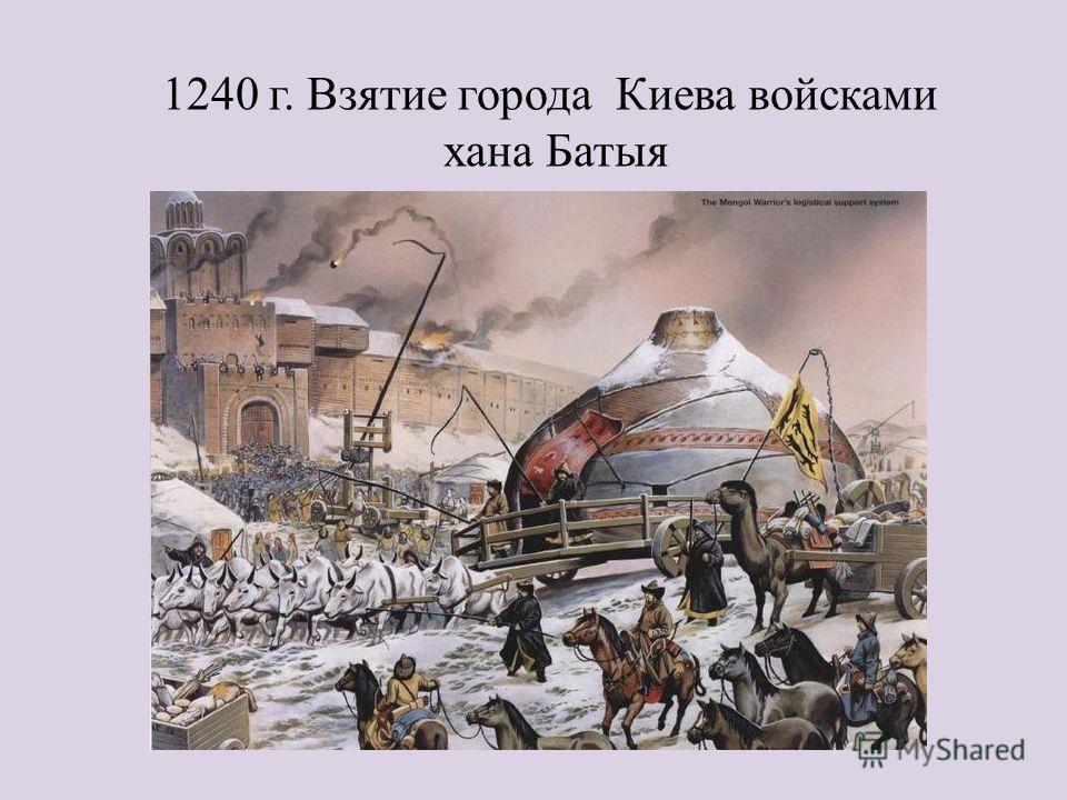 1240 г. Взятие города Киева войсками хана Батыя