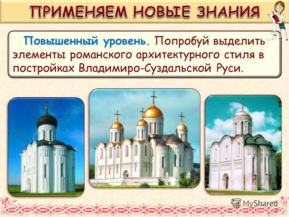 Повышенный уровень. Попробуй выделить элементы романского архитектурного стиля в постройках Владимиро-Суздальской Руси.