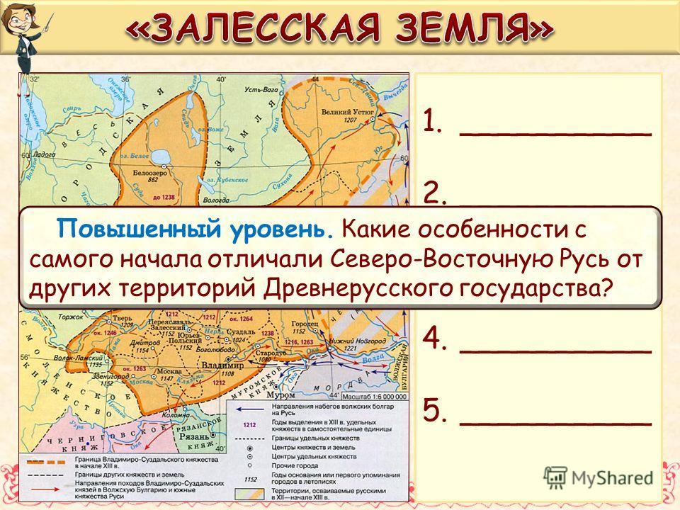 1.__________ 2.__________ 3.__________ 4.__________ 5.__________ Повышенный уровень. Какие особенности с самого начала отличали Северо-Восточную Русь от других территорий Древнерусского государства?