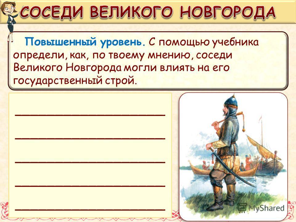 Повышенный уровень. С помощью учебника определи, как, по твоему мнению, соседи Великого Новгорода могли влиять на его государственный строй. __________________