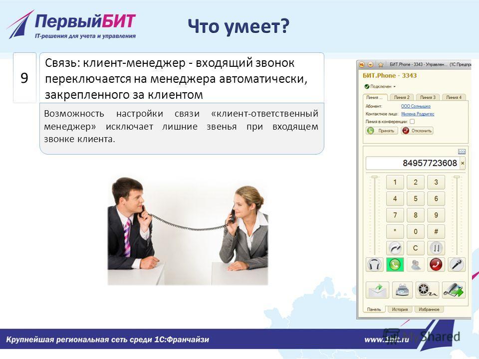 Связь: клиент-менеджер - входящий звонок переключается на менеджера автоматически, закрепленного за клиентом 9 Возможность настройки связи «клиент-ответственный менеджер» исключает лишние звенья при входящем звонке клиента.