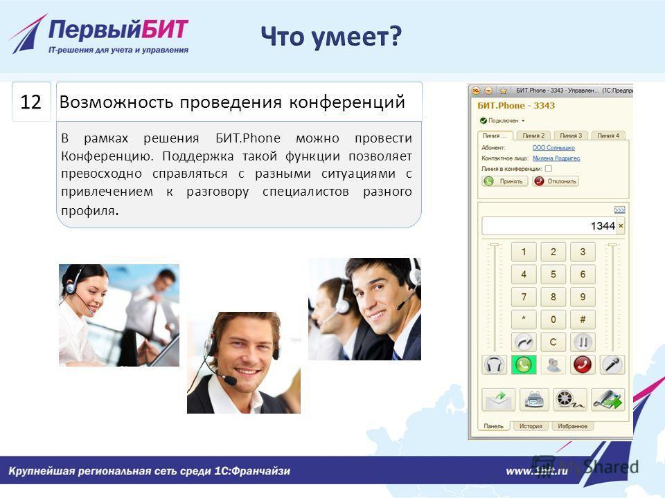 12 Возможность проведения конференций В рамках решения БИТ.Phone можно провести Конференцию. Поддержка такой функции позволяет превосходно справляться с разными ситуациями с привлечением к разговору специалистов разного профиля.