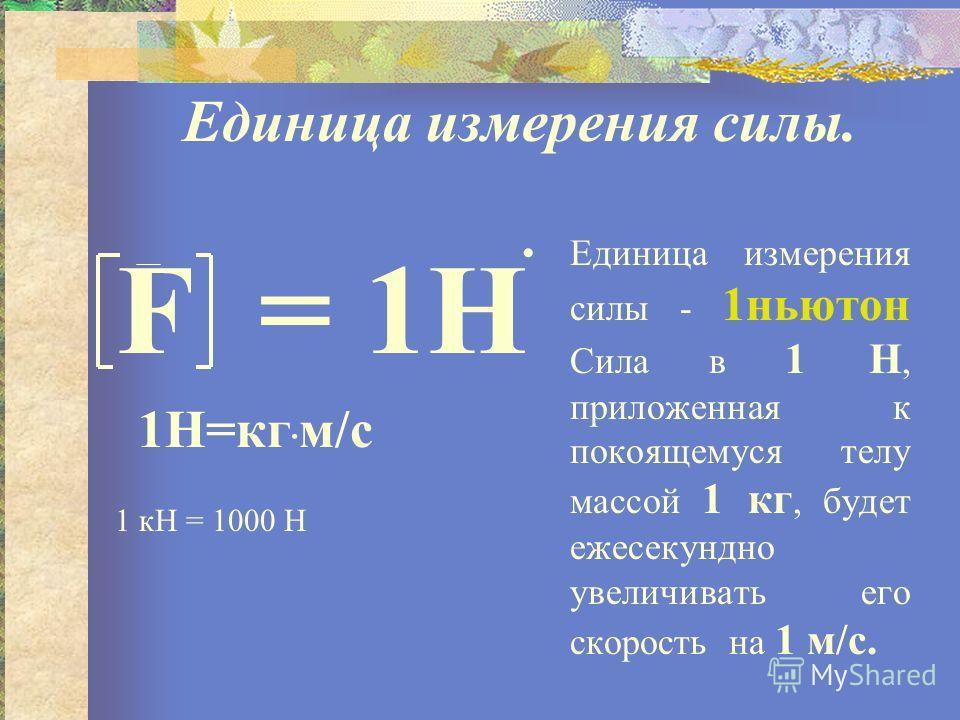 Единица измерения силы. F = 1H 1H=кг · м/c Единица измерения силы - 1ньютон Сила в 1 Н, приложенная к покоящемуся телу массой 1 кг, будет ежесекундно увеличивать его скорость на 1 м/с. 1 кН = 1000 Н