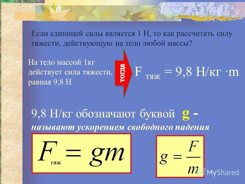 Если единицей силы является 1 Н, то как рассчитать силу тяжести, действующую на тело любой массы? На тело массой 1кг действует сила тяжести, равная 9,8 Н F тяж = 9,8 Н/кг ·m 9,8 Н/кг обозначают буквой g - называют ускорением свободного падения тяж