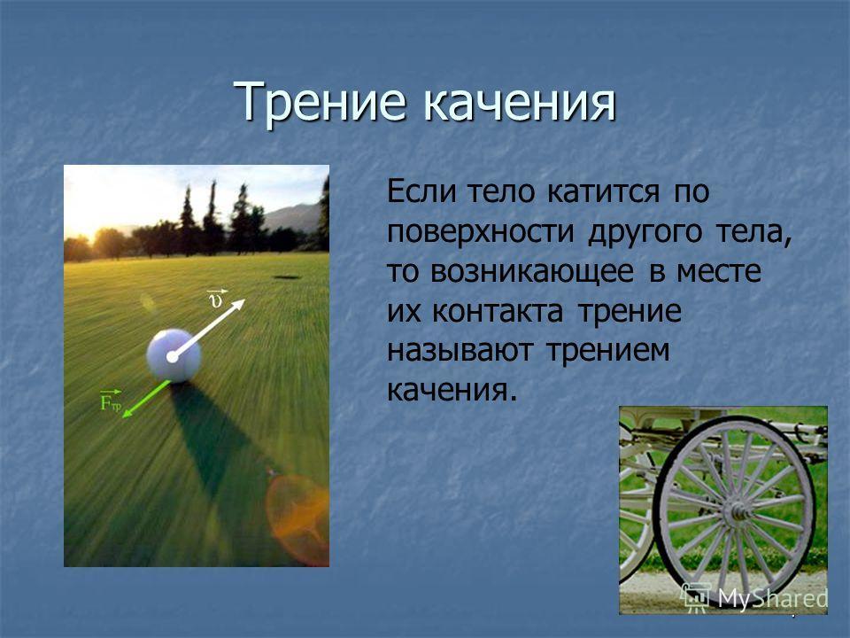 7 Трение качения Если тело катится по поверхности другого тела, то возникающее в месте их контакта трение называют трением качения.