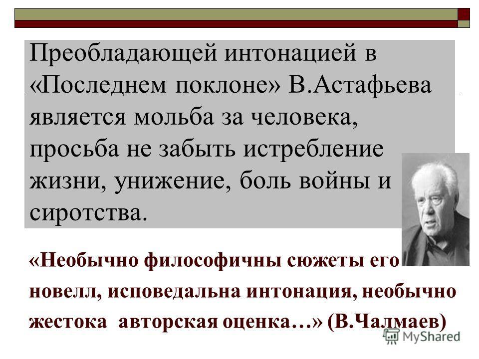 Преобладающей интонацией в «Последнем поклоне» В.Астафьева является мольба за человека, просьба не забыть истребление жизни, унижение, боль войны и сиротства. «Необычно философичны сюжеты его новелл, исповедальна интонация, необычно жестока авторская