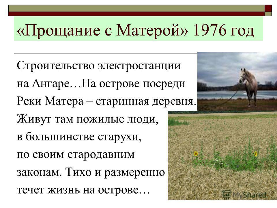 «Прощание с Матерой» 1976 год Строительство электростанции на Ангаре…На острове посреди Реки Матера – старинная деревня. Живут там пожилые люди, в большинстве старухи, по своим стародавним законам. Тихо и размеренно течет жизнь на острове…