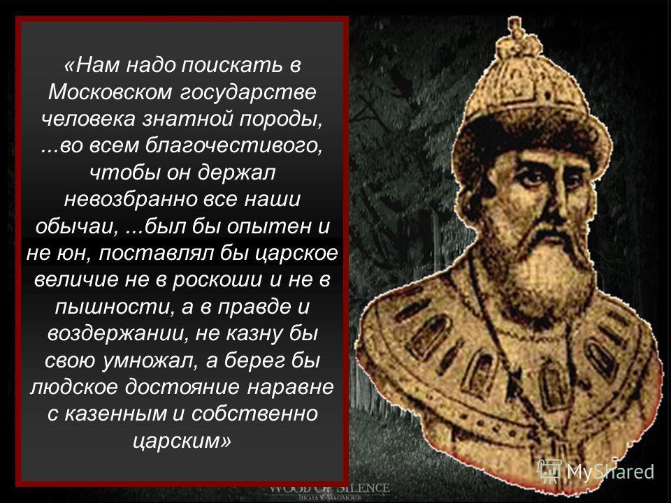 «Нам надо поискать в Московском государстве человека знатной породы,...во всем благочестивого, чтобы он держал невозбранно все наши обычаи,...был бы опытен и не юн, поставлял бы царское величие не в роскоши и не в пышности, а в правде и воздержании,