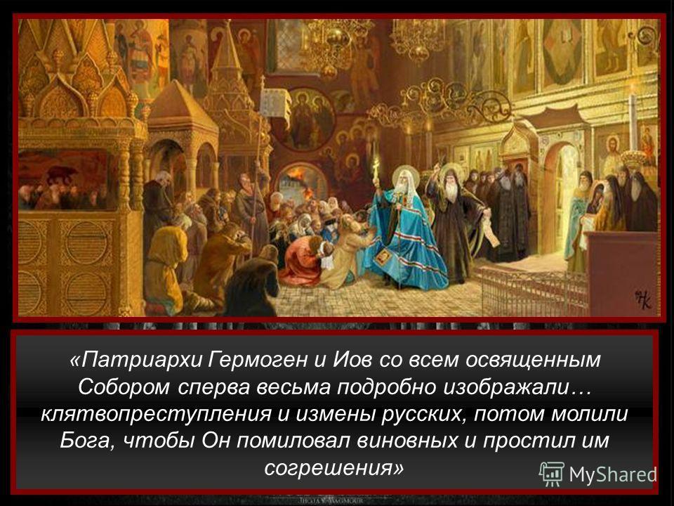 «Патриархи Гермоген и Иов со всем освященным Собором сперва весьма подробно изображали… клятвопреступления и измены русских, потом молили Бога, чтобы Он помиловал виновных и простил им согрешения»