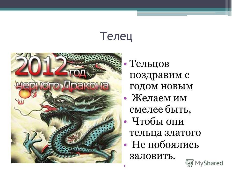 Телец Тельцов поздравим с годом новым Желаем им смелее быть, Чтобы они тельца златого Не побоялись заловить.