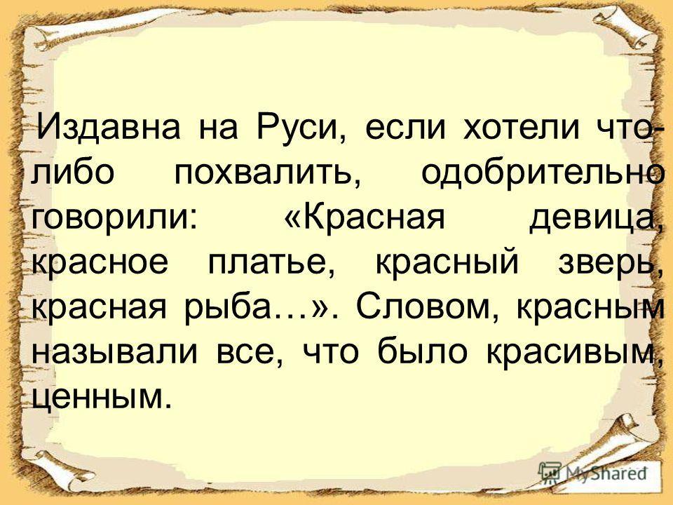 Издавна на Руси, если хотели что- либо похвалить, одобрительно говорили: «Красная девица, красное платье, красный зверь, красная рыба…». Словом, красным называли все, что было красивым, ценным.