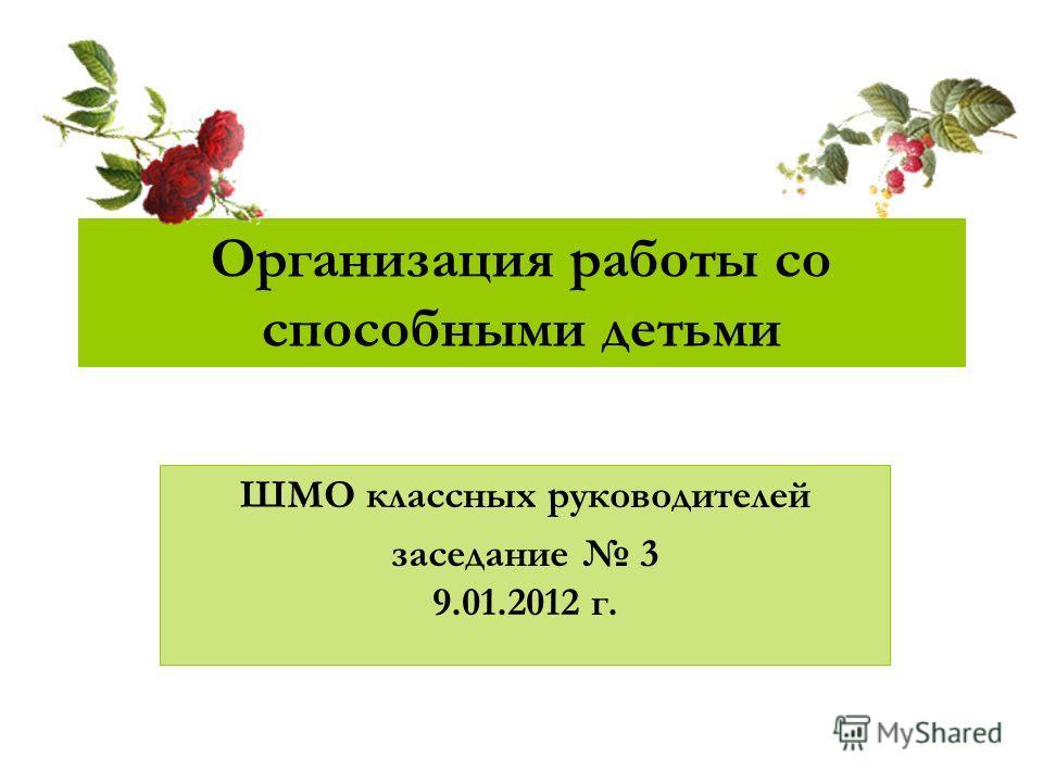 Организация работы со способными детьми ШМО классных руководителей заседание 3 9.01.2012 г.