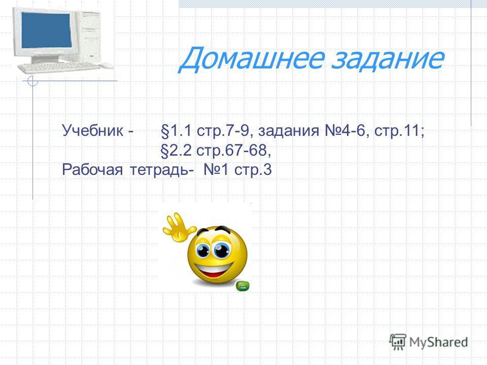 Домашнее задание Учебник - §1.1 стр.7-9, задания 4-6, стр.11; §2.2 стр.67-68, Рабочая тетрадь- 1 стр.3