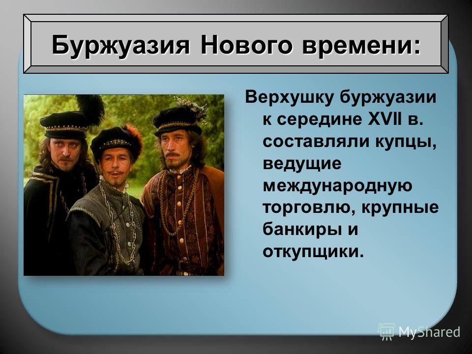 Верхушку буржуазии к середине XVII в. составляли купцы, ведущие международную торговлю, крупные банкиры и откупщики. Буржуазия Нового времени: