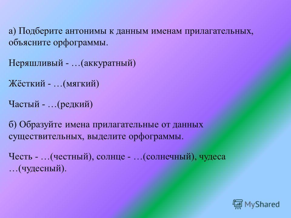 а) Подберите антонимы к данным именам прилагательных, объясните орфограммы. Неряшливый - …(аккуратный) Жёсткий - …(мягкий) Частый - …(редкий) б) Образуйте имена прилагательные от данных существительных, выделите орфограммы. Честь - …(честный), солнце