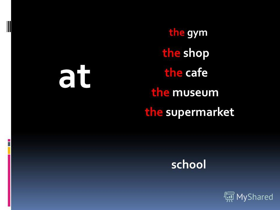 at the gym school the shop the cafe the museum the supermarket