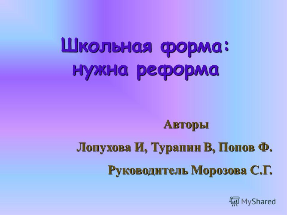 Школьная форма: нужна реформа Авторы Авторы Лопухова И, Турапин В, Попов Ф. Руководитель Морозова С.Г.