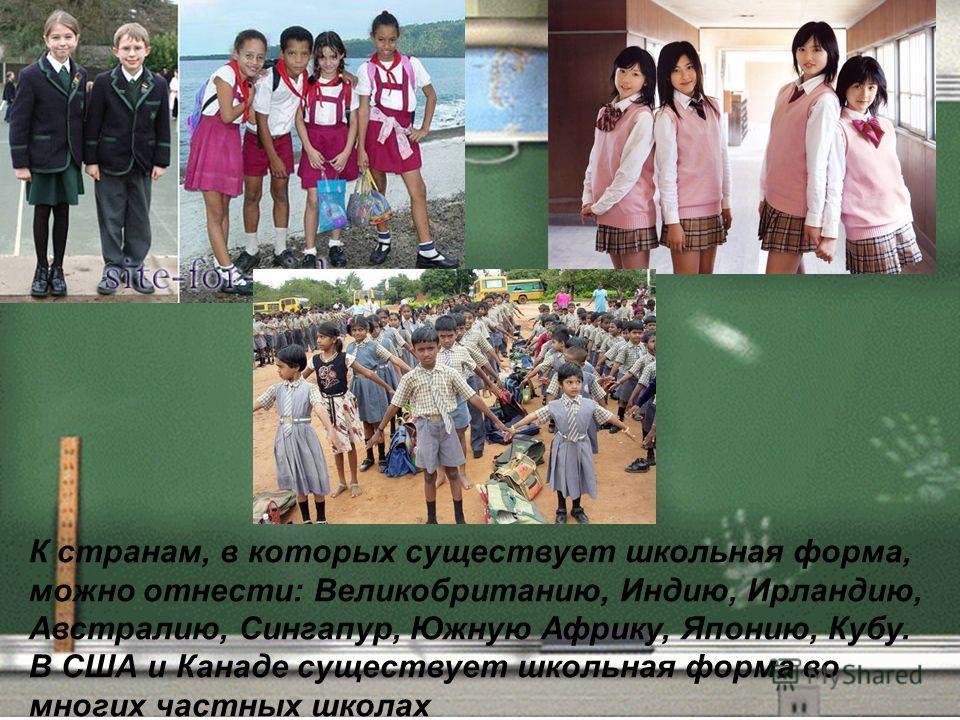 К странам, в которых существует школьная форма, можно отнести: Великобританию, Индию, Ирландию, Австралию, Сингапур, Южную Африку, Японию, Кубу. В США и Канаде существует школьная форма во многих частных школах