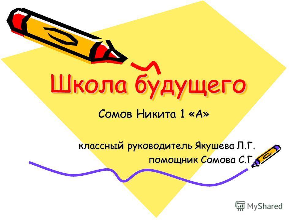 Школа будущего Сомов Никита 1 «А» классный руководитель Якушева Л.Г. помощник Сомова С.Г.