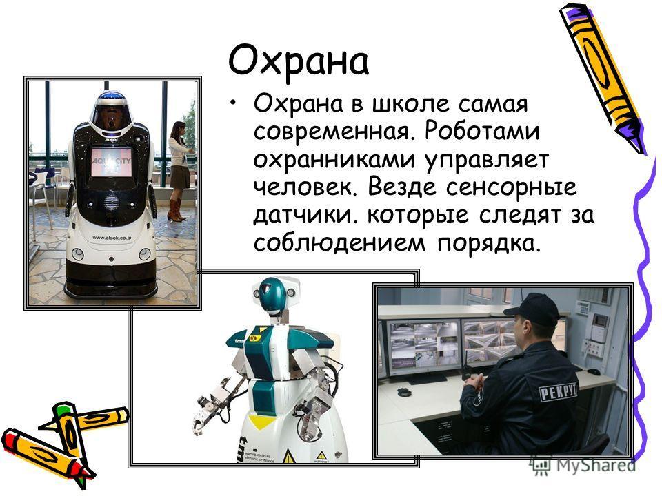 Охрана Охрана в школе самая современная. Роботами охранниками управляет человек. Везде сенсорные датчики. которые следят за соблюдением порядка.