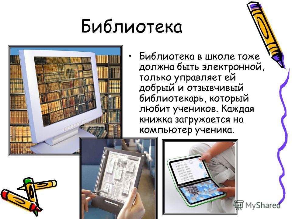 Библиотека Библиотека в школе тоже должна быть электронной, только управляет ей добрый и отзывчивый библиотекарь, который любит учеников. Каждая книжка загружается на компьютер ученика.