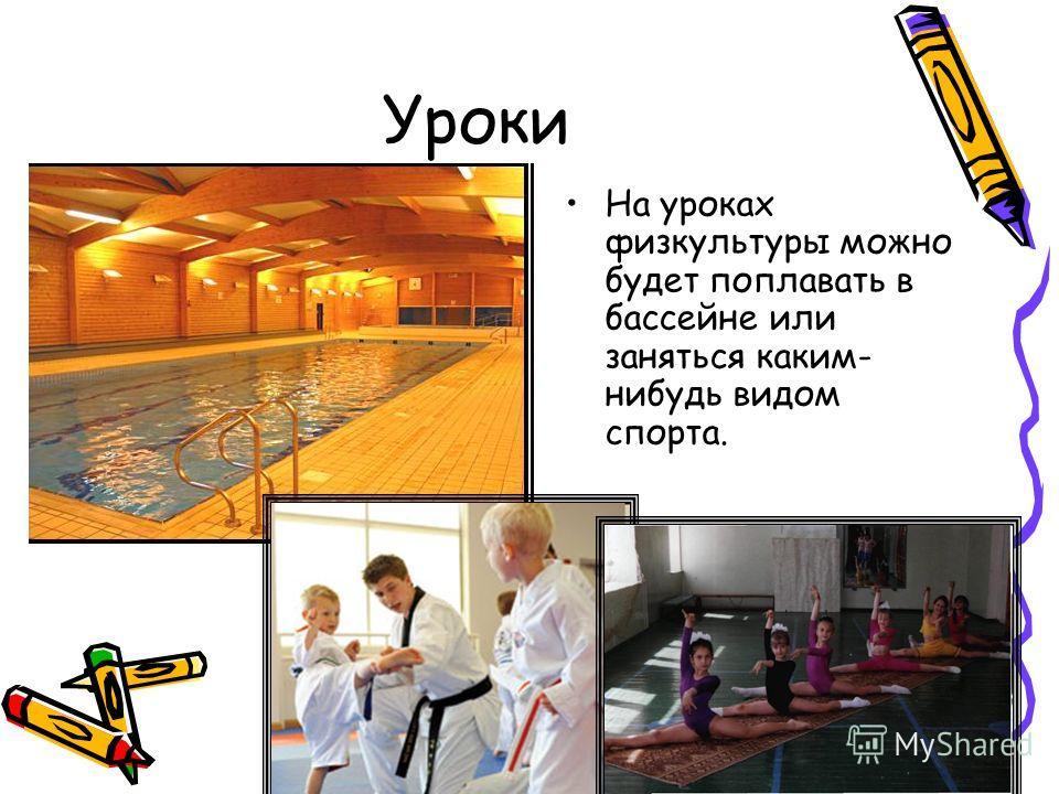 Уроки На уроках физкультуры можно будет поплавать в бассейне или заняться каким- нибудь видом спорта.